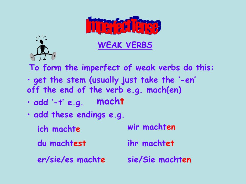 WEAK VERBS To form the imperfect of weak verbs do this: get the stem (usually just take the '-en' off the end of the verb e.g. mach(en) add '-t' e.g.