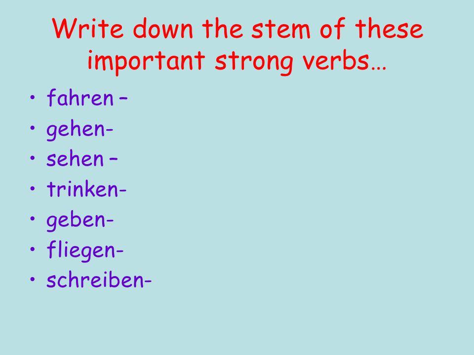 Write down the stem of these important strong verbs… fahren – gehen- sehen – trinken- geben- fliegen- schreiben-