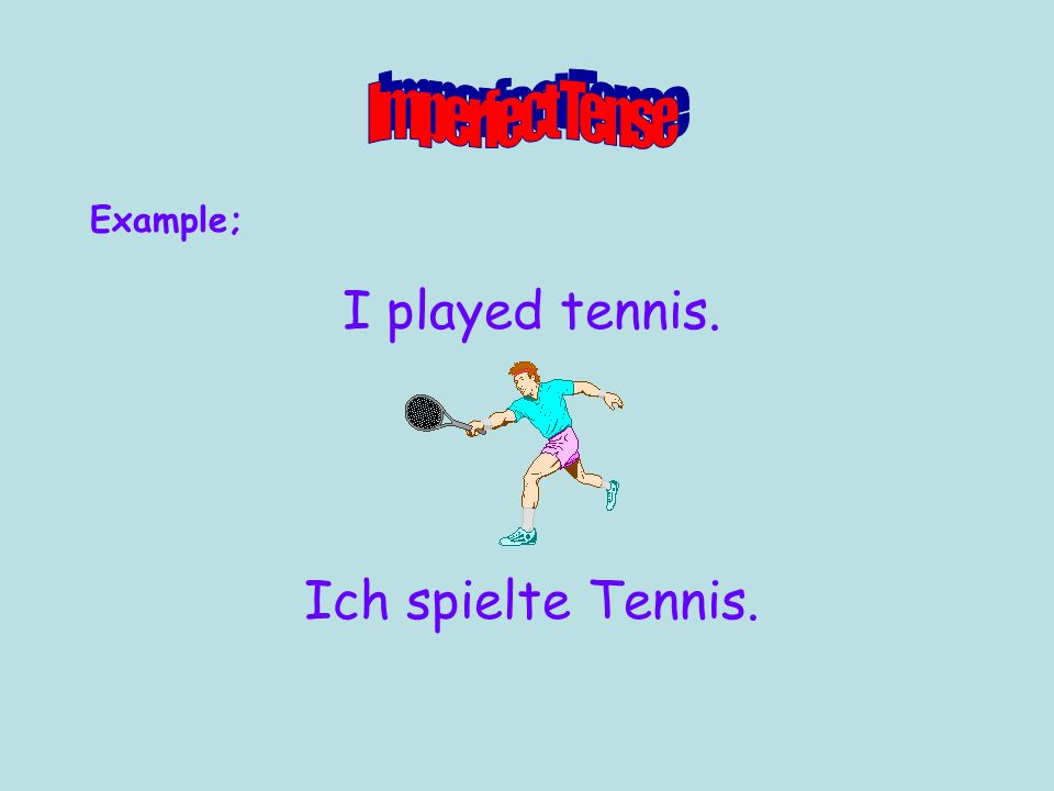 Example; I played tennis. Ich spielte Tennis.