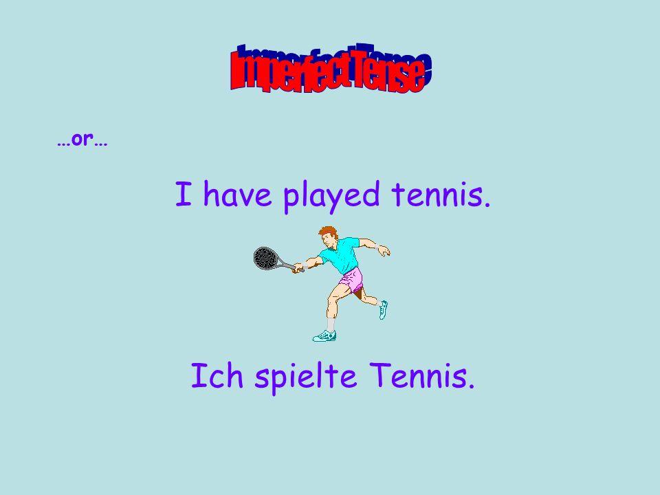 …or… I was playing tennis. Ich spielte Tennis.