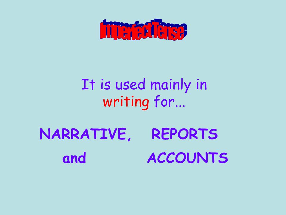 It is used mainly in writing for... NARRATIVE,REPORTS andACCOUNTS