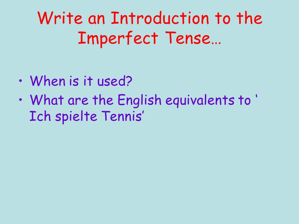Write an Introduction to the Imperfect Tense… When is it used.