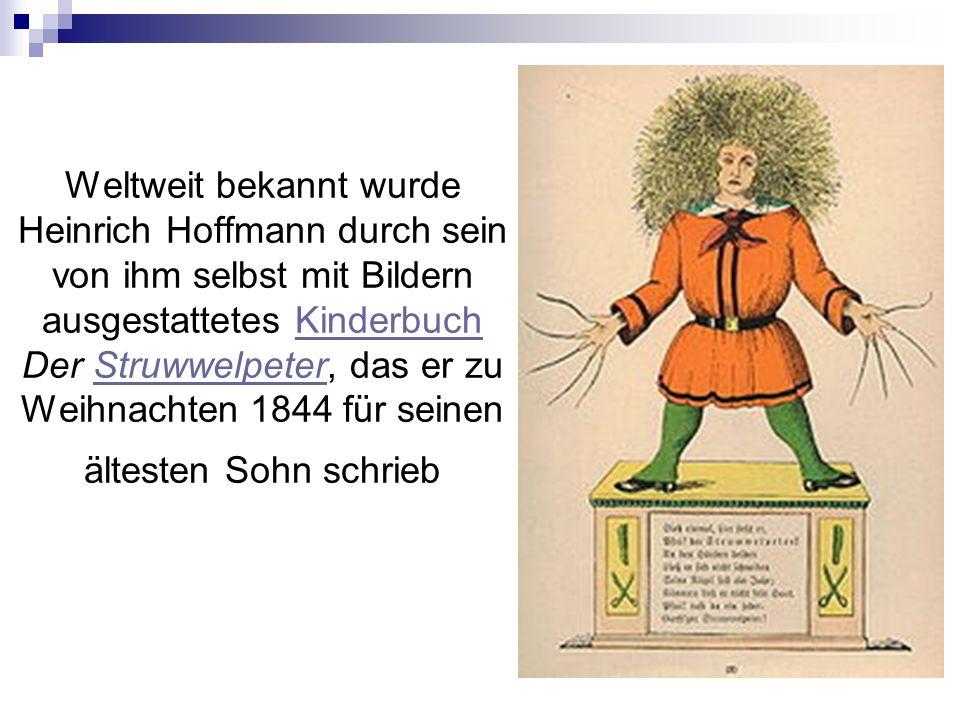 Weltweit bekannt wurde Heinrich Hoffmann durch sein von ihm selbst mit Bildern ausgestattetes Kinderbuch Der Struwwelpeter, das er zu Weihnachten 1844 für seinen ältesten Sohn schriebKinderbuchStruwwelpeter