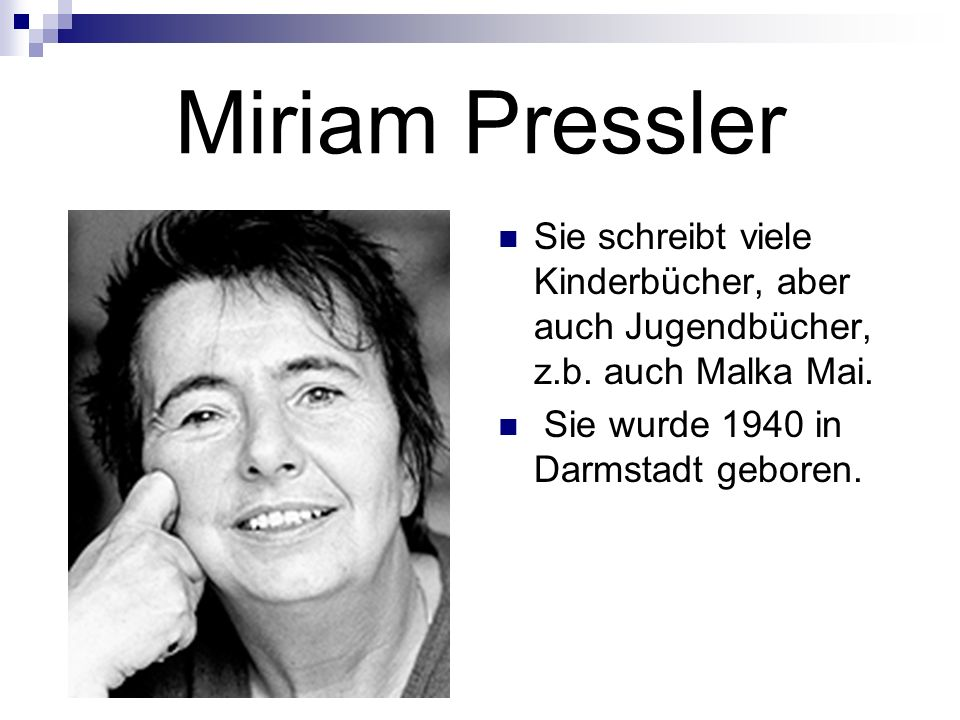 Miriam Pressler Sie schreibt viele Kinderbücher, aber auch Jugendbücher, z.b. auch Malka Mai. Sie wurde 1940 in Darmstadt geboren.