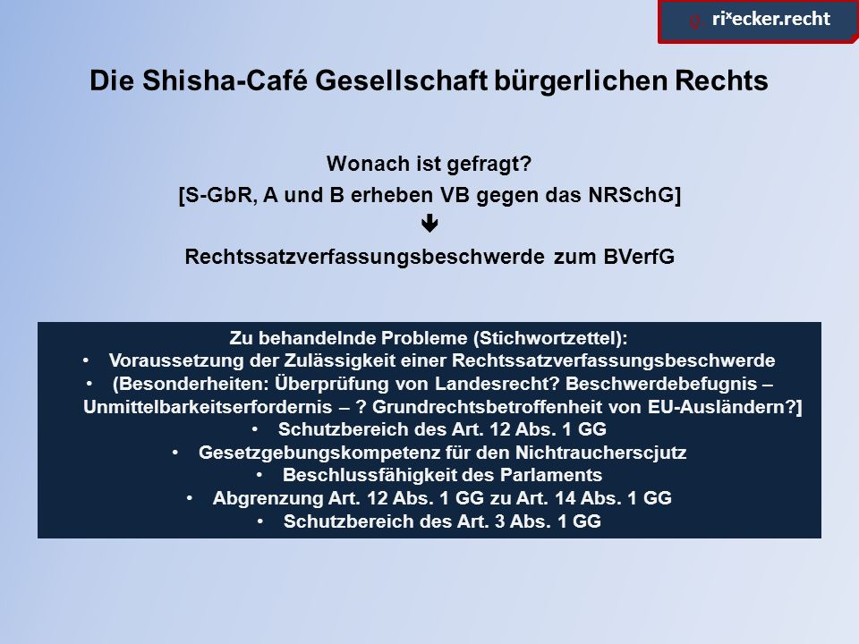 ϱ. ri x ecker.recht Die Shisha-Café Gesellschaft bürgerlichen Rechts Wonach ist gefragt? [S-GbR, A und B erheben VB gegen das NRSchG]  Rechtssatzverf