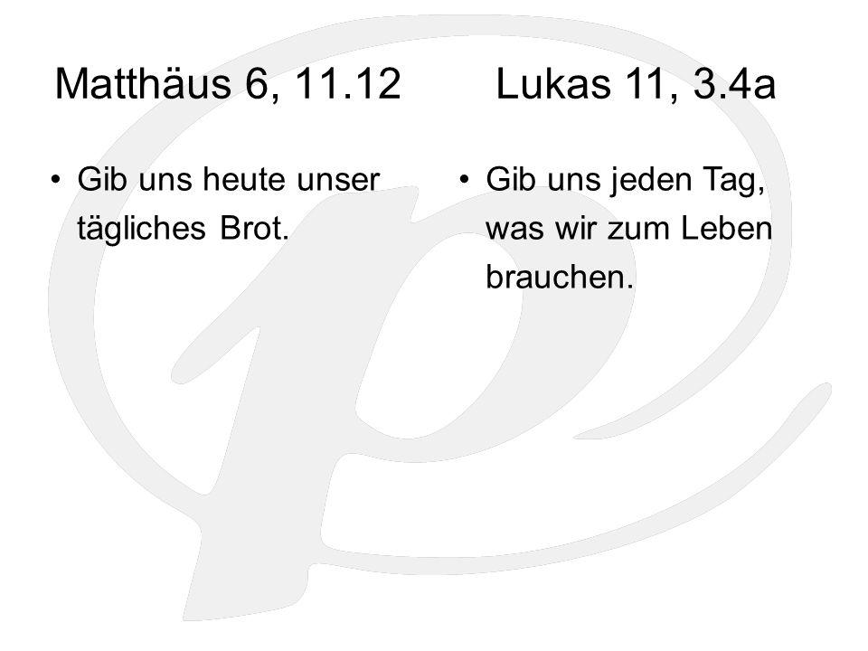 Matthäus 6, 11.12 Gib uns heute unser tägliches Brot. Gib uns jeden Tag, was wir zum Leben brauchen. Lukas 11, 3.4a
