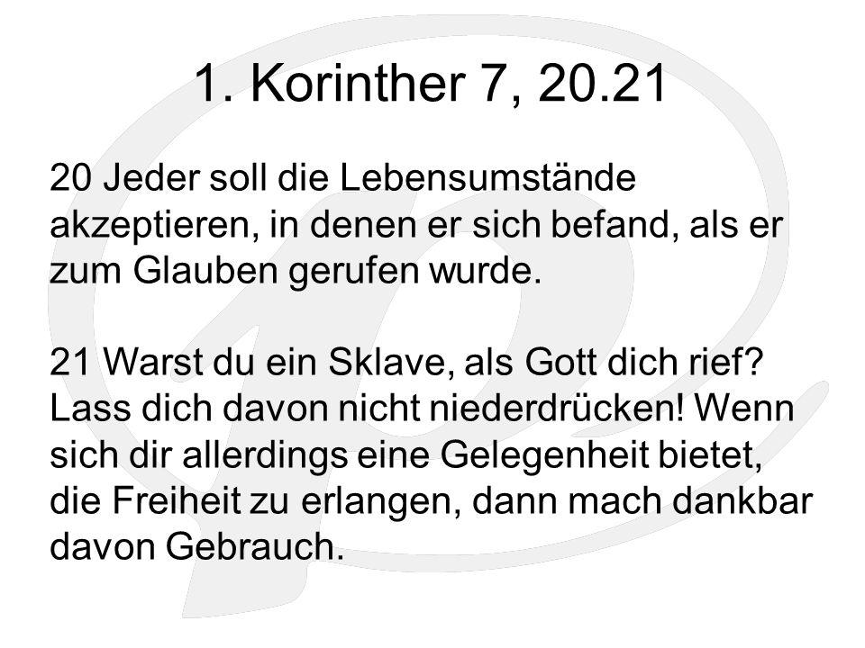 1. Korinther 7, 20.21 20 Jeder soll die Lebensumstände akzeptieren, in denen er sich befand, als er zum Glauben gerufen wurde. 21 Warst du ein Sklave,