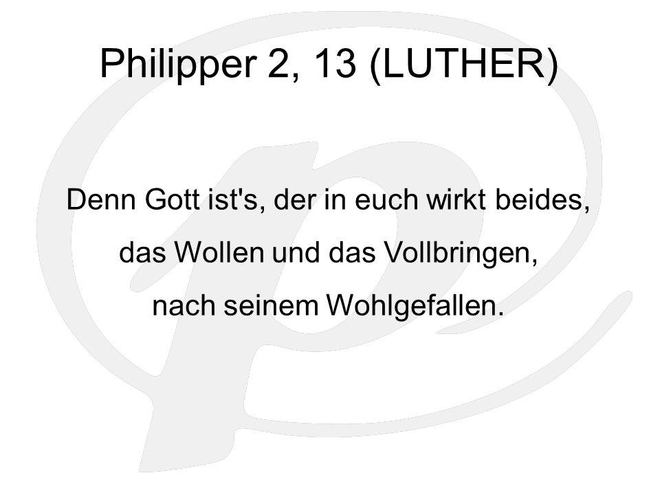 Philipper 2, 13 (LUTHER) Denn Gott ist s, der in euch wirkt beides, das Wollen und das Vollbringen, nach seinem Wohlgefallen.
