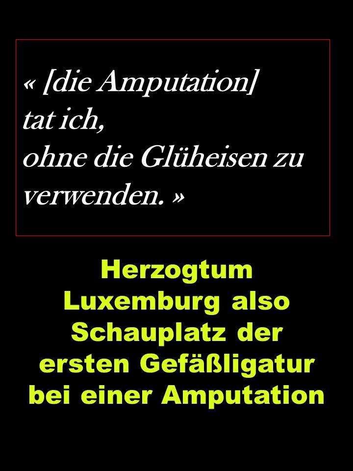 « [die Amputation] tat ich, ohne die Glüheisen zu verwenden. » Herzogtum Luxemburg also Schauplatz der ersten Gefäßligatur bei einer Amputation