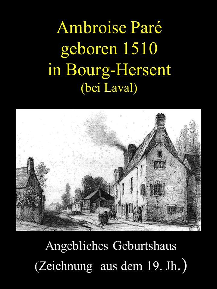 Ambroise Paré geboren 1510 in Bourg-Hersent (bei Laval) Angebliches Geburtshaus (Zeichnung aus dem 19. Jh.) http://poirierjm.frefr/pare.htm