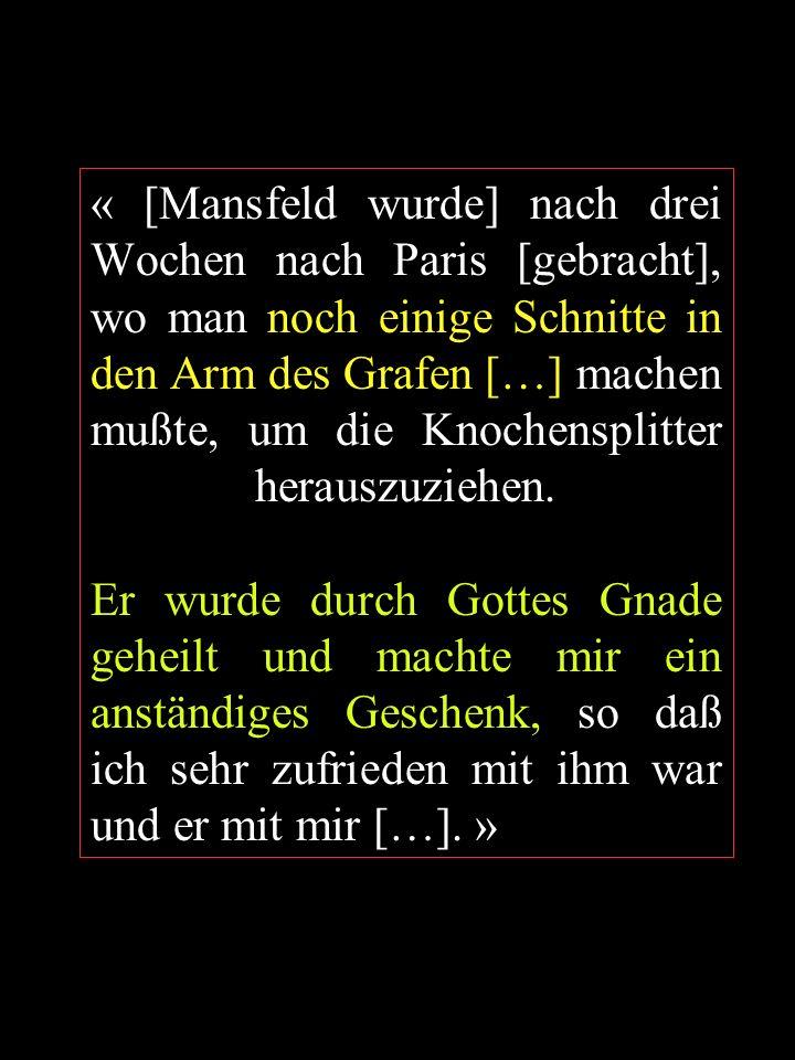 « [Mansfeld wurde] nach drei Wochen nach Paris [gebracht], wo man noch einige Schnitte in den Arm des Grafen […] machen mußte, um die Knochensplitter herauszuziehen.