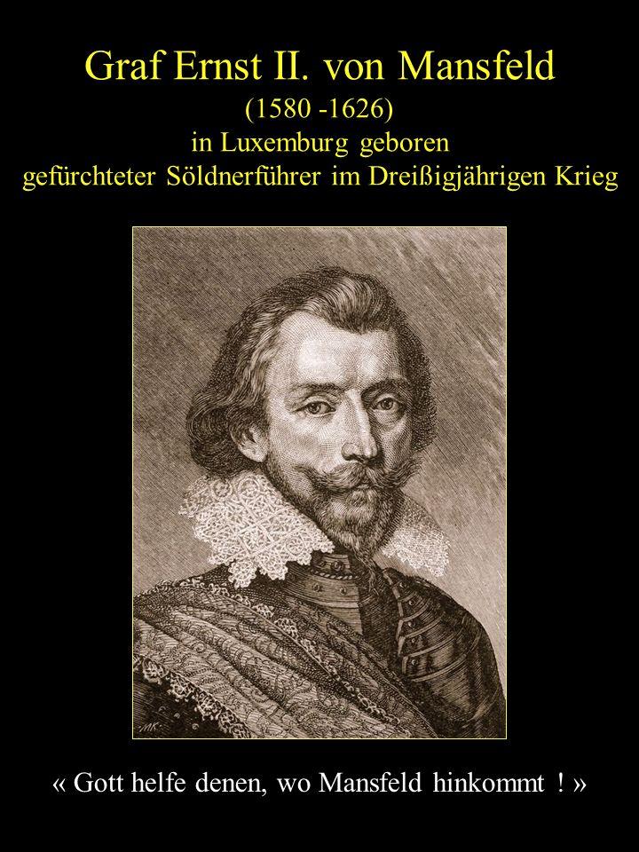Graf Ernst II. von Mansfeld (1580 -1626) in Luxemburg geboren gefürchteter Söldnerführer im Dreißigjährigen Krieg « Gott helfe denen, wo Mansfeld hink