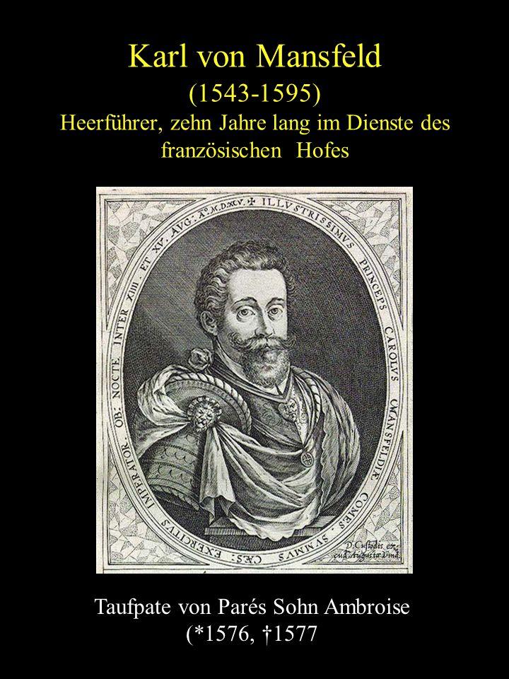 Karl von Mansfeld (1543-1595) Heerführer, zehn Jahre lang im Dienste des französischen Hofes Taufpate von Parés Sohn Ambroise (*1576, †1577