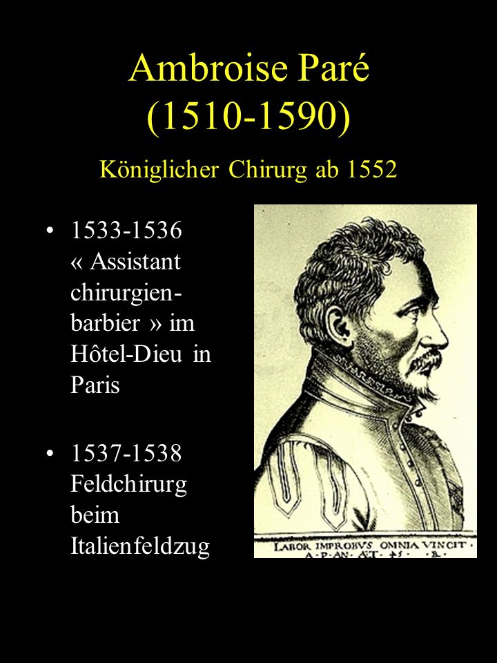 Ambroise Paré (1510-1590) Königlicher Chirurg ab 1552 1533-1536 « Assistant chirurgien- barbier » im Hôtel-Dieu in Paris 1537-1538 Feldchirurg beim Italienfeldzug