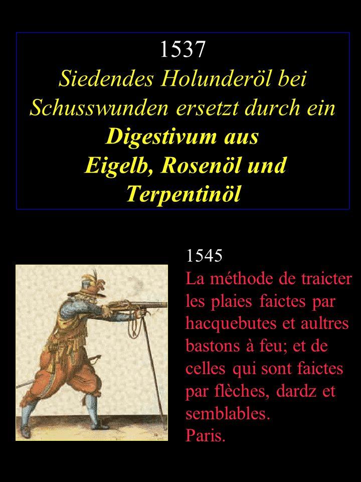 1537 Siedendes Holunderöl bei Schusswunden ersetzt durch ein Digestivum aus Eigelb, Rosenöl und Terpentinöl 1545 La méthode de traicter les plaies fai