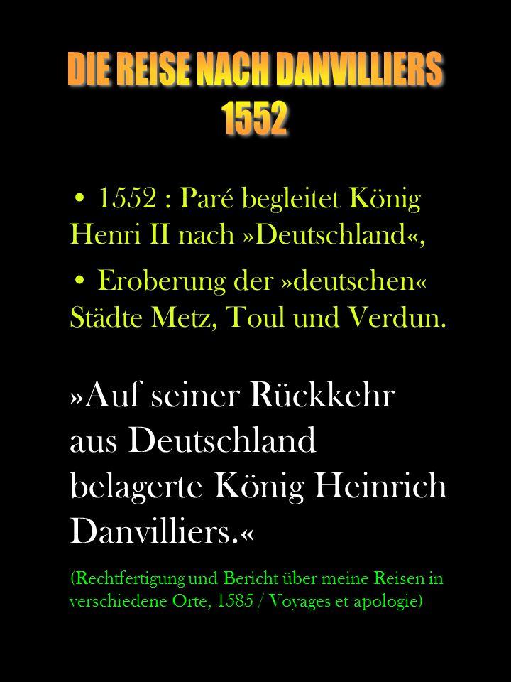 1552 : Paré begleitet König Henri II nach »Deutschland«, Eroberung der »deutschen« Städte Metz, Toul und Verdun. »Auf seiner Rückkehr aus Deutschland
