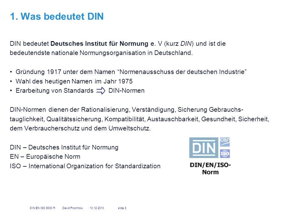 1. Was bedeutet DIN DIN bedeutet Deutsches Institut für Normung e. V (kurz DIN) und ist die bedeutendste nationale Normungsorganisation in Deutschland