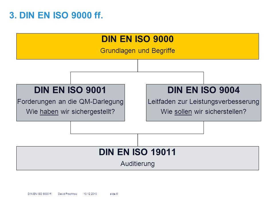 3.1 DIN EN ISO 9000 Einführung in das Gebiet des Qualitätsmanagement Beschreibung der Grundlagen für QM-Systeme Erläuterung von Begriffen zum Thema Qualität und Qualitätsmanagement gibt Überblick hinsichtlich qualitätsbezogener Ziele und Verantwortlichkeiten, die von einer Organisation festgeschrieben und erfüllt werden sollten Informationen über Behandlung der Beurteilung von QM-Systemen sowie die Funktion und Nutzen der Dokumentation des Systems Die ISO 9000 beinhaltet also keine eigenen Forderungen, sondern stellt eine inhaltliche und begriffliche Basis zur Anwendung der ISO 9001 dar.