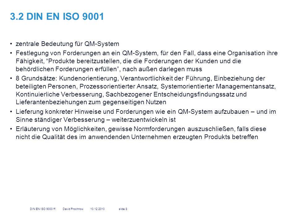 3.3 DIN EN ISO 9004 stellt Leitfaden bereit, der sowohl Wirksamkeit als auch Wirtschaftlichkeit des QM- Systems betrachtet Entwicklung zusammen mit ISO 9001, um gegenseitig zu ergänzen, können jedoch unabhängig voneinander angewendet werden Ziel: Leistungsverbesserung der Organisation sowie in der Verbesserung der Zufriedenheit der Kunden und anderer interessierter Parteien (wie Behörden oder Umweltverbände) ist nicht für Zertifizierungszwecke vorgesehen, diese erfolgt ausschließlich auf Basis der ISO 9001 9DIN EN ISO 9000 ff.