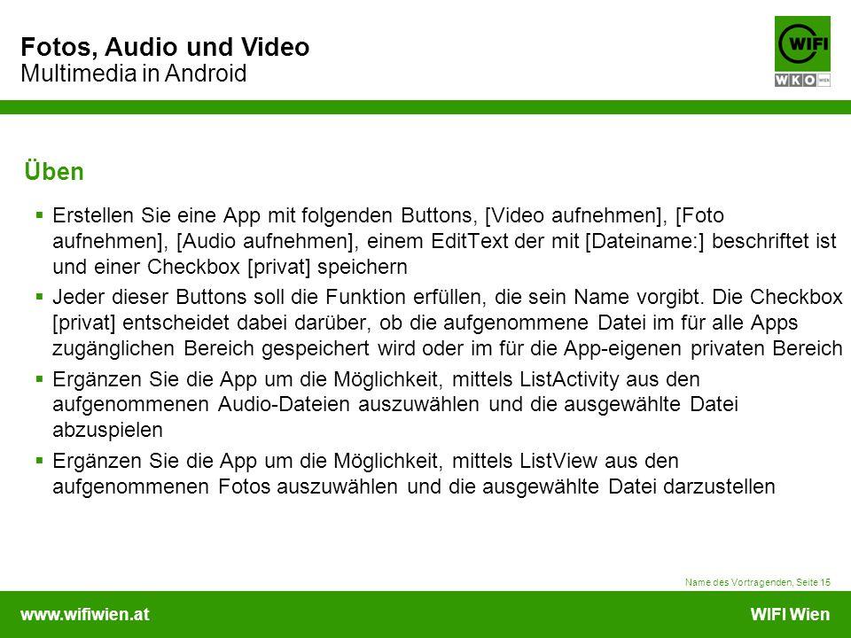 www.wifiwien.atWIFI Wien Fotos, Audio und Video Multimedia in Android Name des Vortragenden, Seite 15 Üben  Erstellen Sie eine App mit folgenden Buttons, [Video aufnehmen], [Foto aufnehmen], [Audio aufnehmen], einem EditText der mit [Dateiname:] beschriftet ist und einer Checkbox [privat] speichern  Jeder dieser Buttons soll die Funktion erfüllen, die sein Name vorgibt.