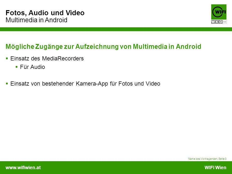 www.wifiwien.atWIFI Wien Fotos, Audio und Video Multimedia in Android Mögliche Zugänge zur Aufzeichnung von Multimedia in Android  Einsatz des MediaRecorders  Für Audio  Einsatz von bestehender Kamera-App für Fotos und Video Name des Vortragenden, Seite 3