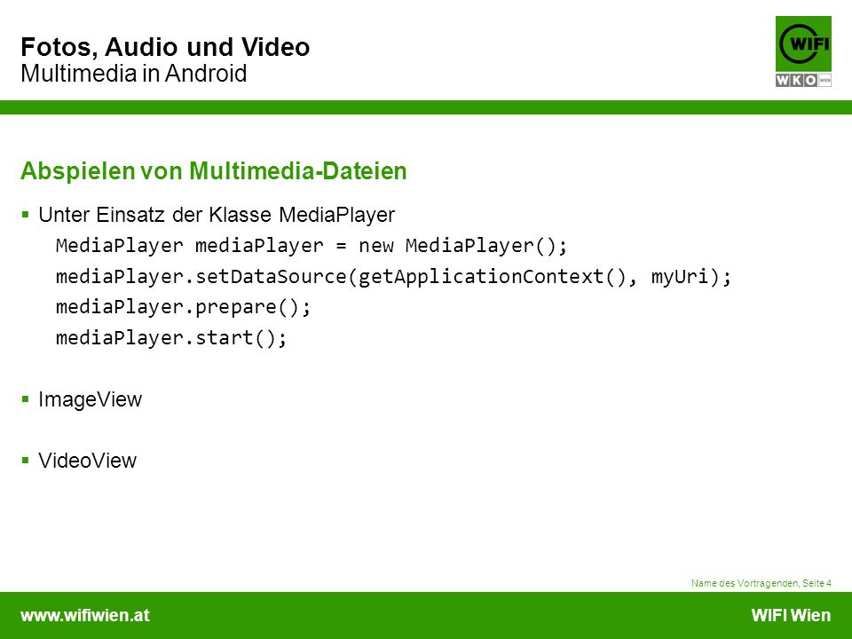 www.wifiwien.atWIFI Wien Fotos, Audio und Video Multimedia in Android Abspielen von Multimedia-Dateien  Unter Einsatz der Klasse MediaPlayer MediaPlayer mediaPlayer = new MediaPlayer(); mediaPlayer.setDataSource(getApplicationContext(), myUri); mediaPlayer.prepare(); mediaPlayer.start();  ImageView  VideoView Name des Vortragenden, Seite 4