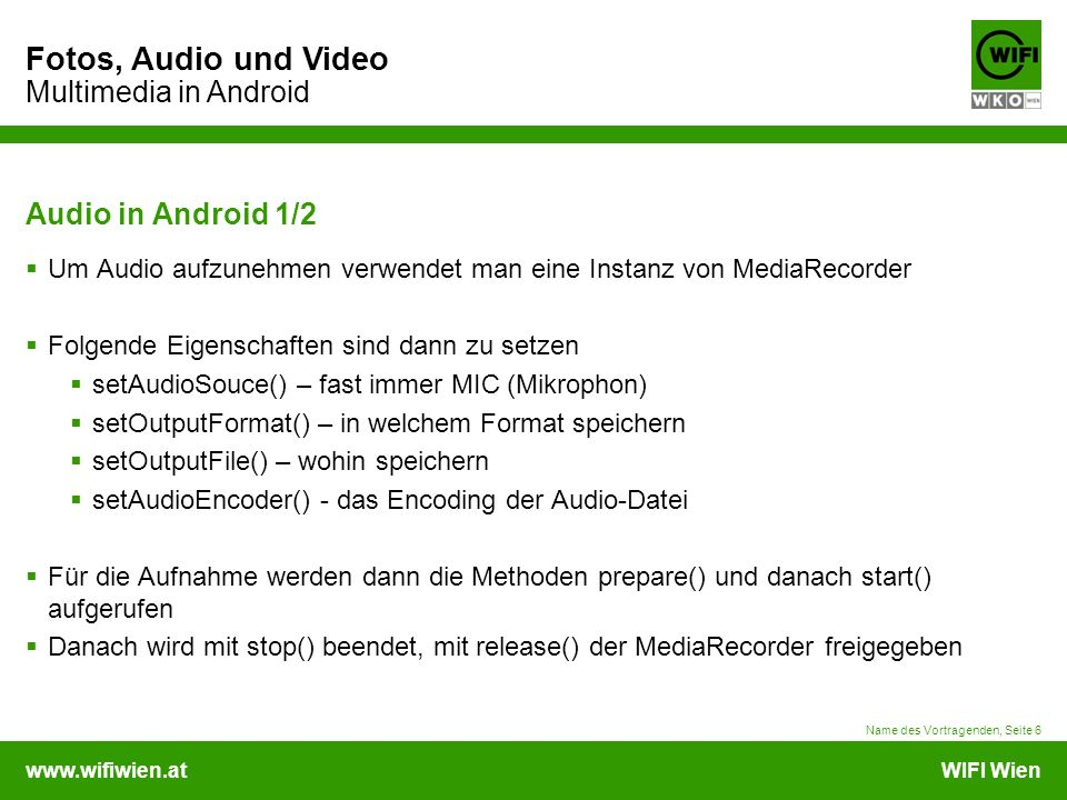 www.wifiwien.atWIFI Wien Fotos, Audio und Video Multimedia in Android Audio in Android 2/2  Aufzeichnen mRecorder = new MediaRecorder(); mRecorder.setAudioSource(MediaRecorder.AudioSource.MIC); mRecorder.setOutputFormat(MediaRecorder.OutputFormat.THREE_GPP); mRecorder.setOutputFile(mFileName); mRecorder.setAudioEncoder(MediaRecorder.AudioEncoder.AMR_NB); try { mRecorder.prepare(); } catch (IOException e) {} mRecorder.start();  Beenden mRecorder.stop(); mRecorder.release(); Name des Vortragenden, Seite 7