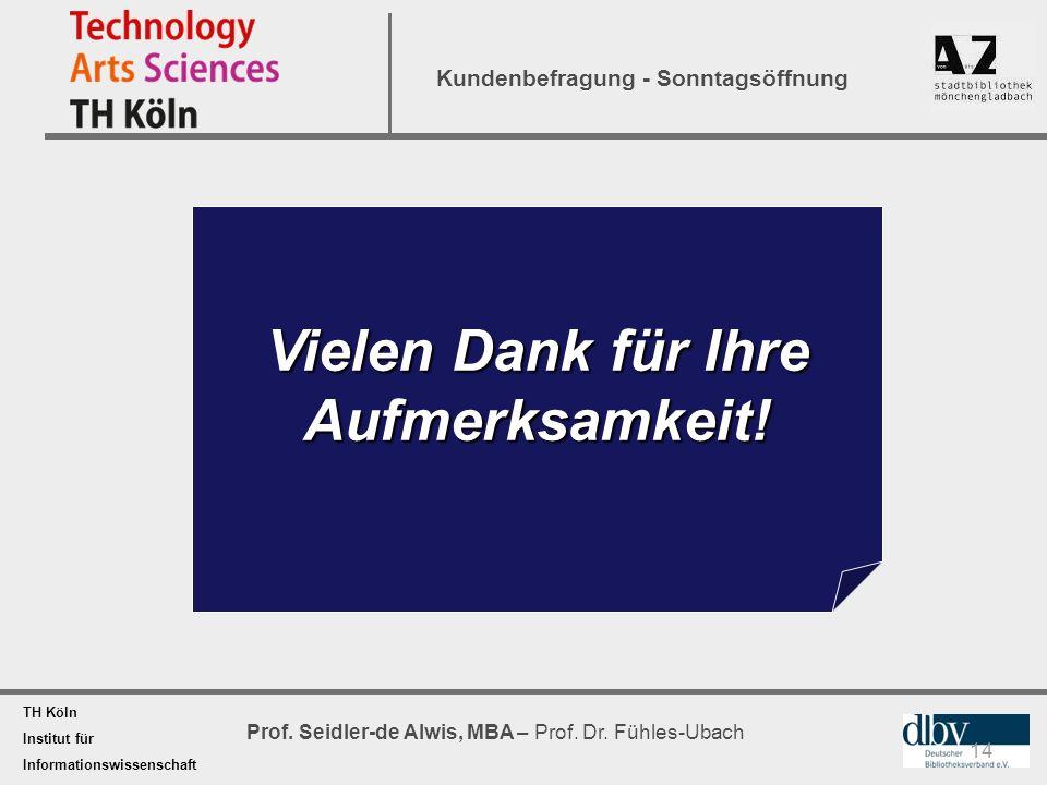 TH Köln Institut für Informationswissenschaft Prof. Seidler-de Alwis, MBA – Prof. Dr. Fühles-Ubach Kundenbefragung - Sonntagsöffnung Vielen Dank für I