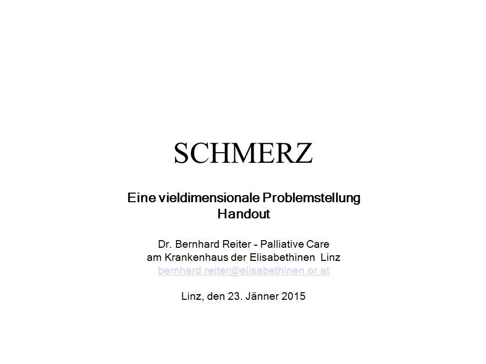 SCHMERZ Eine vieldimensionale Problemstellung Handout Dr. Bernhard Reiter – Palliative Care am Krankenhaus der Elisabethinen Linz bernhard.reiter@elis