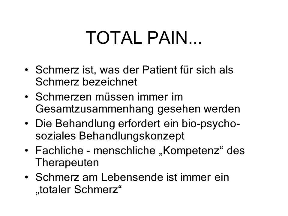 TOTAL PAIN... Schmerz ist, was der Patient für sich als Schmerz bezeichnet Schmerzen müssen immer im Gesamtzusammenhang gesehen werden Die Behandlung