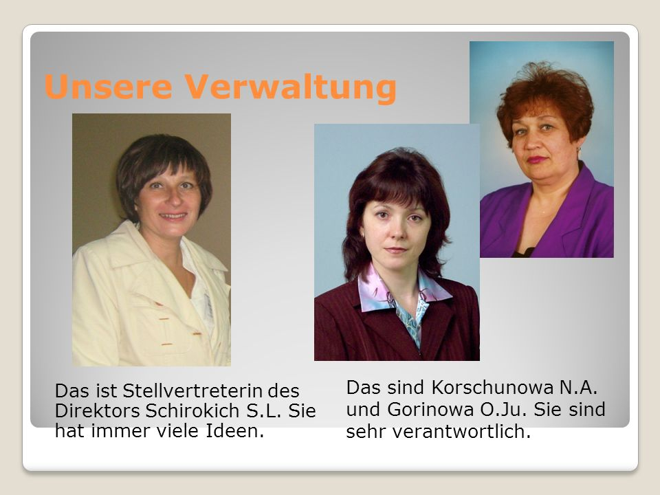 Unsere Verwaltung Das ist Stellvertreterin des Direktors Schirokich S.L. Sie hat immer viele Ideen. Das sind Korschunowa N.A. und Gorinowa O.Ju. Sie s