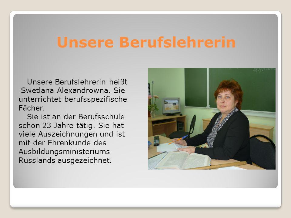 Unsere Berufslehrerin Unsere Berufslehrerin heißt Swetlana Alexandrowna. Sie unterrichtet berufsspezifische Fächer. Sie ist an der Berufsschule schon