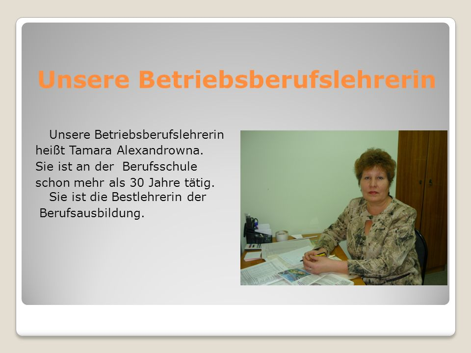 Unsere Betriebsberufslehrerin heißt Tamara Alexandrowna. Sie ist an der Berufsschule schon mehr als 30 Jahre tätig. Sie ist die Bestlehrerin der Beruf