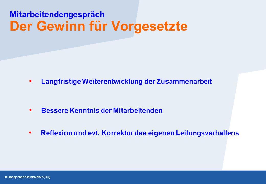 © Hansjochen Steinbrecher (GO) Mitarbeitendengespräch Der Gewinn für Vorgesetzte Bessere Kenntnis der Mitarbeitenden Langfristige Weiterentwicklung der Zusammenarbeit Reflexion und evt.
