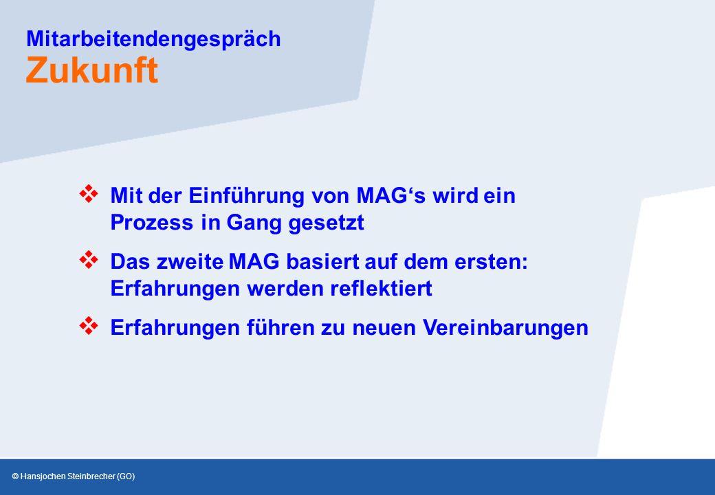 © Hansjochen Steinbrecher (GO) Mitarbeitendengespräch Zukunft  Das zweite MAG basiert auf dem ersten: Erfahrungen werden reflektiert  Mit der Einführung von MAG's wird ein Prozess in Gang gesetzt  Erfahrungen führen zu neuen Vereinbarungen