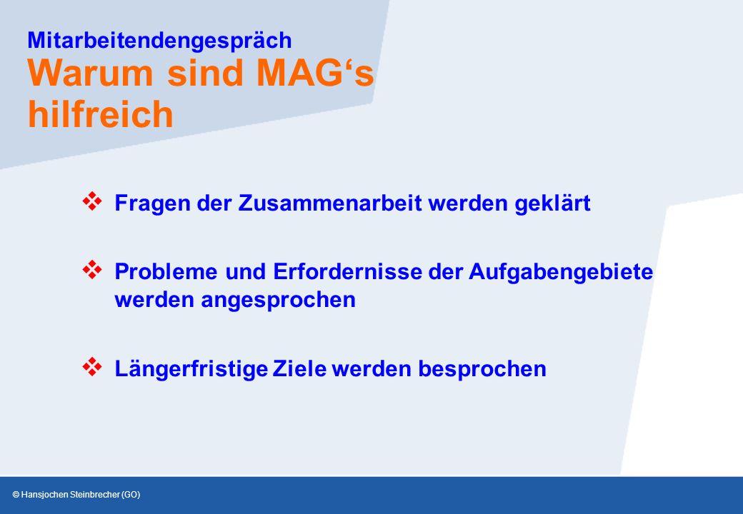 © Hansjochen Steinbrecher (GO) Mitarbeitendengespräch Warum sind MAG's hilfreich  Probleme und Erfordernisse der Aufgabengebiete werden angesprochen  Fragen der Zusammenarbeit werden geklärt  Längerfristige Ziele werden besprochen
