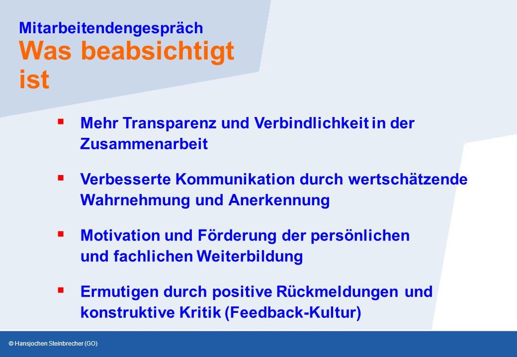 © Hansjochen Steinbrecher (GO) Mitarbeitendengespräch Was beabsichtigt ist  Verbesserte Kommunikation durch wertschätzende Wahrnehmung und Anerkennung  Mehr Transparenz und Verbindlichkeit in der Zusammenarbeit  Motivation und Förderung der persönlichen und fachlichen Weiterbildung  Ermutigen durch positive Rückmeldungen und konstruktive Kritik (Feedback-Kultur)