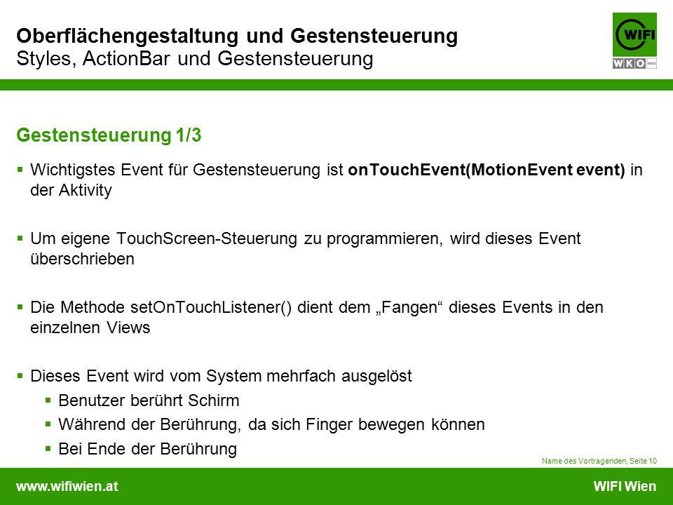 www.wifiwien.atWIFI Wien Oberflächengestaltung und Gestensteuerung Styles, ActionBar und Gestensteuerung Gestensteuerung 2/3  Eigenschaften des Events:  Mit event.getAction() kann ausgelesen werden, was zuletzt passiert ist  MotionEvent.ACTION_DOWN -> erster Kontakt  MotionEvent.ACTION_UP -> Kontakt zu Ende  MotionEvent.ACTION_MOVE -> Fingerbewegung  event.getPointerCount(): ein oder mehrere Finger eingesetzt  Mit getX() und getY() werden die Koordinaten des Kontaktes eingelesen  Mittels getPressure() kann der Druck der Berührung, mit getSize() die Größe der Berührung (beide von 0-1) gemessen werden  Um schnelle Bewegungen zwischen den onTouchEvents() zu speichern wird Historical_XYZ verwendet, z.B.