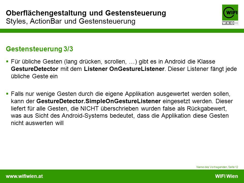 www.wifiwien.atWIFI Wien Oberflächengestaltung und Gestensteuerung Styles, ActionBar und Gestensteuerung Wichtige Befehle  getActionBar() .setTitle() .setSubtitle() .setBackgroundDrawable()  setHomeButtonEnabled()  setNavigationMode()  addTab()  TabListener()  getAction()  getHistorical_XYZ()  SimpleOnGestureListener Name des Vortragenden, Seite 13