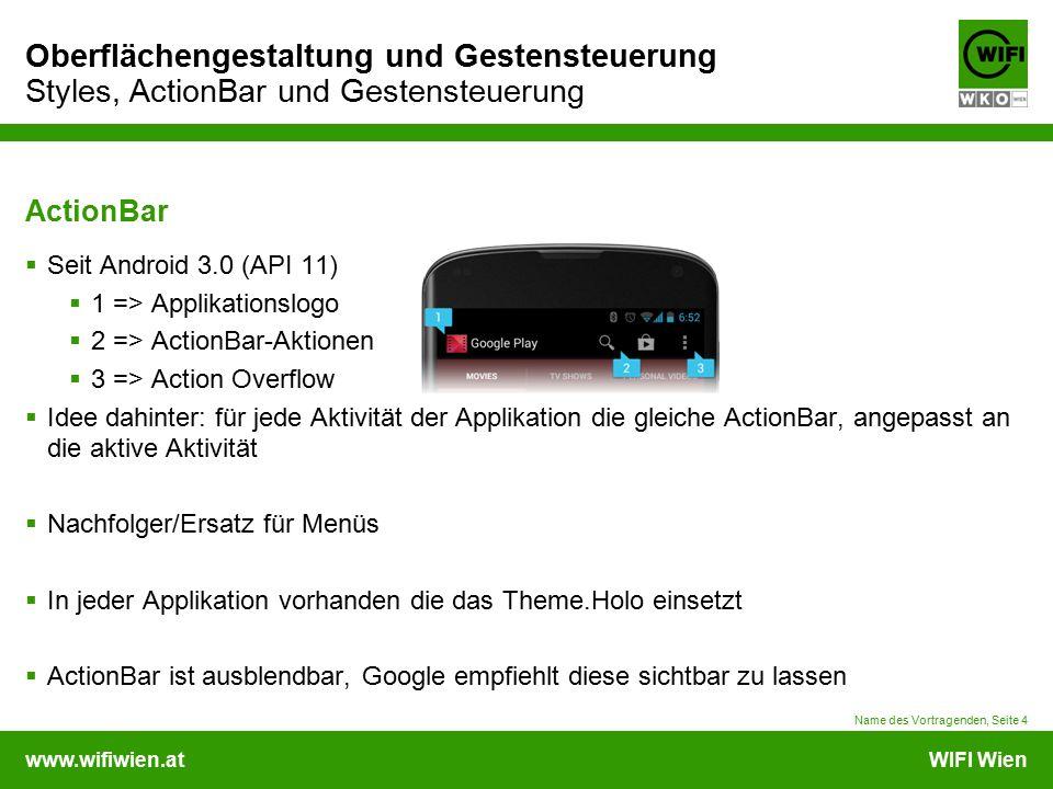 www.wifiwien.atWIFI Wien Oberflächengestaltung und Gestensteuerung Styles, ActionBar und Gestensteuerung ActionBar  Seit Android 3.0 (API 11)  1 => Applikationslogo  2 => ActionBar-Aktionen  3 => Action Overflow  Idee dahinter: für jede Aktivität der Applikation die gleiche ActionBar, angepasst an die aktive Aktivität  Nachfolger/Ersatz für Menüs  In jeder Applikation vorhanden die das Theme.Holo einsetzt  ActionBar ist ausblendbar, Google empfiehlt diese sichtbar zu lassen Name des Vortragenden, Seite 4