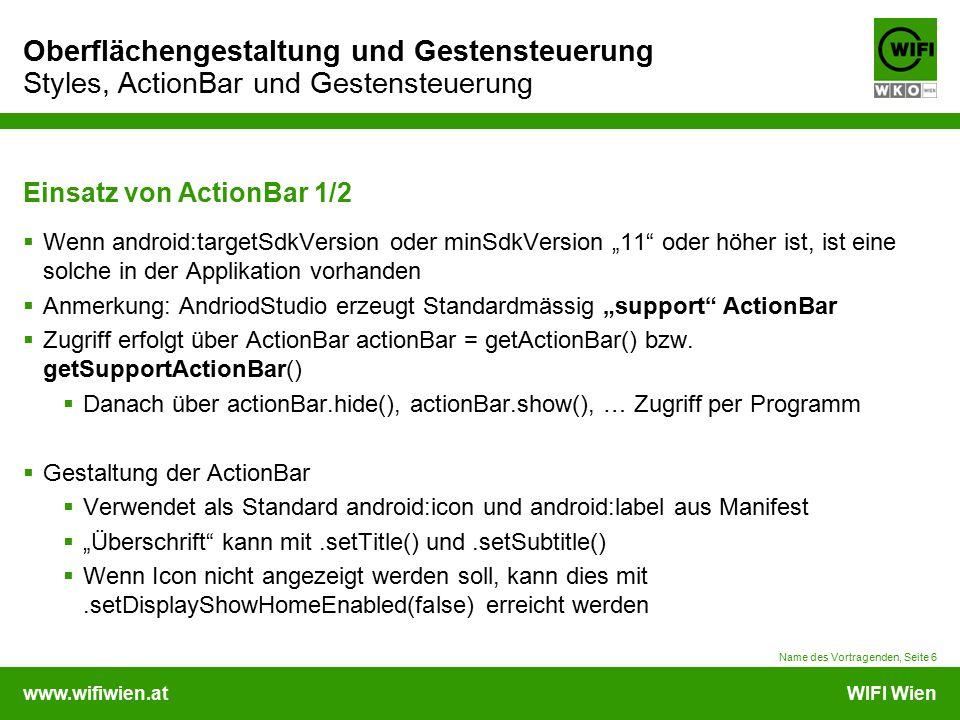 """www.wifiwien.atWIFI Wien Oberflächengestaltung und Gestensteuerung Styles, ActionBar und Gestensteuerung Einsatz von ActionBar 1/2  Wenn android:targetSdkVersion oder minSdkVersion """"11 oder höher ist, ist eine solche in der Applikation vorhanden  Anmerkung: AndriodStudio erzeugt Standardmässig """"support ActionBar  Zugriff erfolgt über ActionBar actionBar = getActionBar() bzw."""
