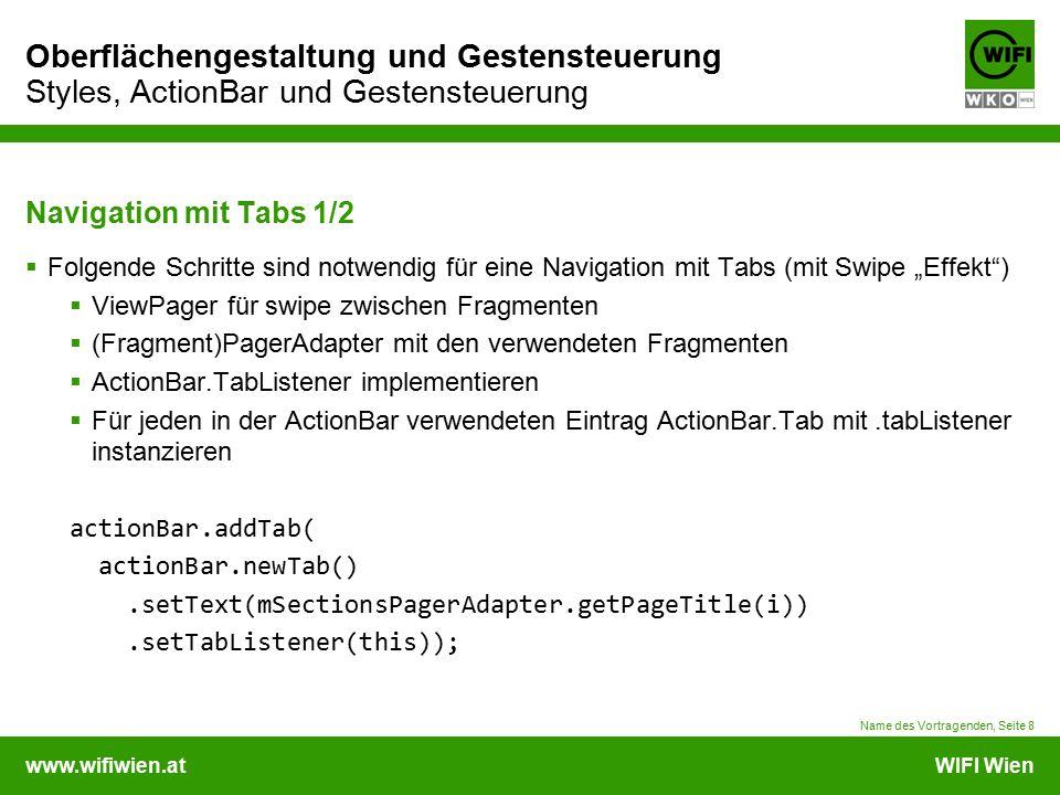 """www.wifiwien.atWIFI Wien Oberflächengestaltung und Gestensteuerung Styles, ActionBar und Gestensteuerung Navigation mit Tabs 1/2  Folgende Schritte sind notwendig für eine Navigation mit Tabs (mit Swipe """"Effekt )  ViewPager für swipe zwischen Fragmenten  (Fragment)PagerAdapter mit den verwendeten Fragmenten  ActionBar.TabListener implementieren  Für jeden in der ActionBar verwendeten Eintrag ActionBar.Tab mit.tabListener instanzieren actionBar.addTab( actionBar.newTab().setText(mSectionsPagerAdapter.getPageTitle(i)).setTabListener(this)); Name des Vortragenden, Seite 8"""