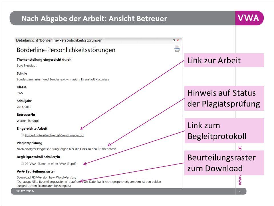 Nach Abgabe der Arbeit: Ansicht Betreuer Link zur Arbeit Hinweis auf Status der Plagiatsprüfung Beurteilungsraster zum Download Link zum Begleitprotokoll 9 10.02.2016