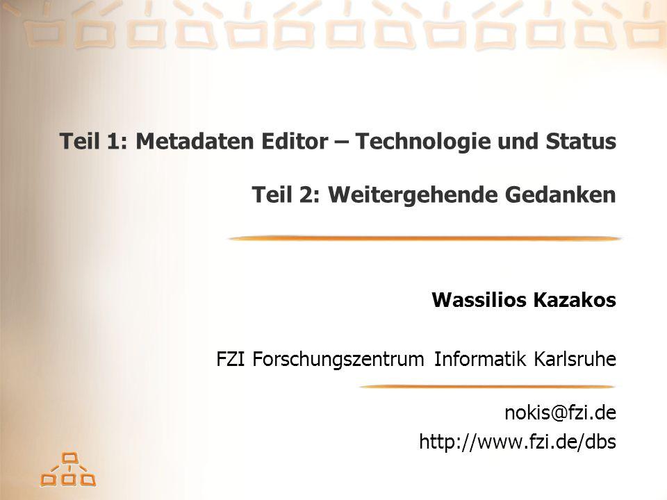 Teil 1: Metadaten Editor – Technologie und Status Teil 2: Weitergehende Gedanken Wassilios Kazakos FZI Forschungszentrum Informatik Karlsruhe nokis@fzi.de http://www.fzi.de/dbs