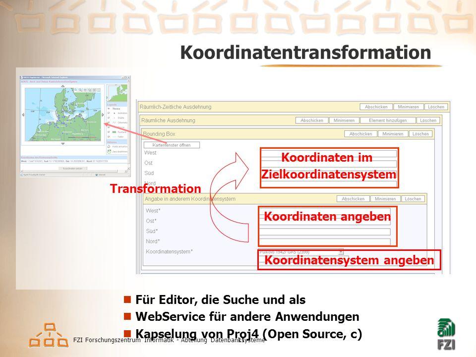 FZI Forschungszentrum Informatik - Abteilung Datenbanksysteme11 Koordinatentransformation Koordinaten angeben Koordinatensystem angeben Transformation Koordinaten im Zielkoordinatensystem Für Editor, die Suche und als WebService für andere Anwendungen Kapselung von Proj4 (Open Source, c)