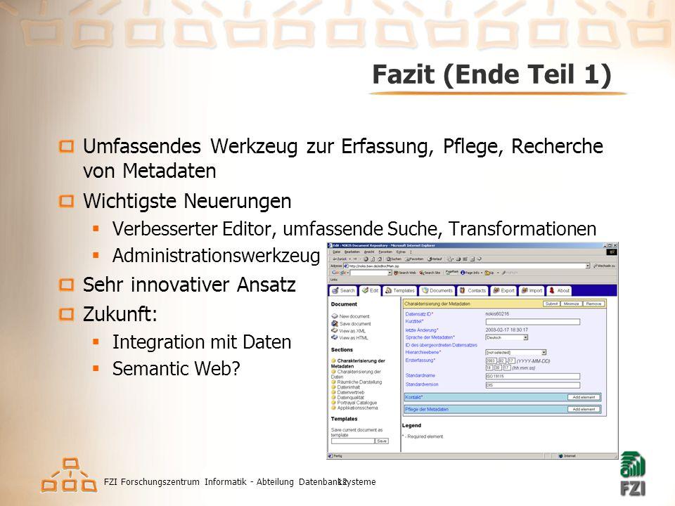 FZI Forschungszentrum Informatik - Abteilung Datenbanksysteme12 Fazit (Ende Teil 1) Umfassendes Werkzeug zur Erfassung, Pflege, Recherche von Metadaten Wichtigste Neuerungen  Verbesserter Editor, umfassende Suche, Transformationen  Administrationswerkzeug Sehr innovativer Ansatz Zukunft:  Integration mit Daten  Semantic Web