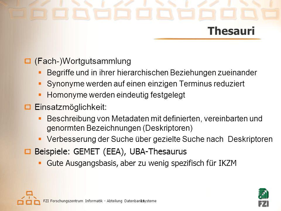 FZI Forschungszentrum Informatik - Abteilung Datenbanksysteme16 Thesauri (Fach-)Wortgutsammlung  Begriffe und in ihrer hierarchischen Beziehungen zueinander  Synonyme werden auf einen einzigen Terminus reduziert  Homonyme werden eindeutig festgelegt Einsatzmöglichkeit:  Beschreibung von Metadaten mit definierten, vereinbarten und genormten Bezeichnungen (Deskriptoren)  Verbesserung der Suche über gezielte Suche nach Deskriptoren Beispiele: GEMET (EEA), UBA-Thesaurus  Gute Ausgangsbasis, aber zu wenig spezifisch für IKZM