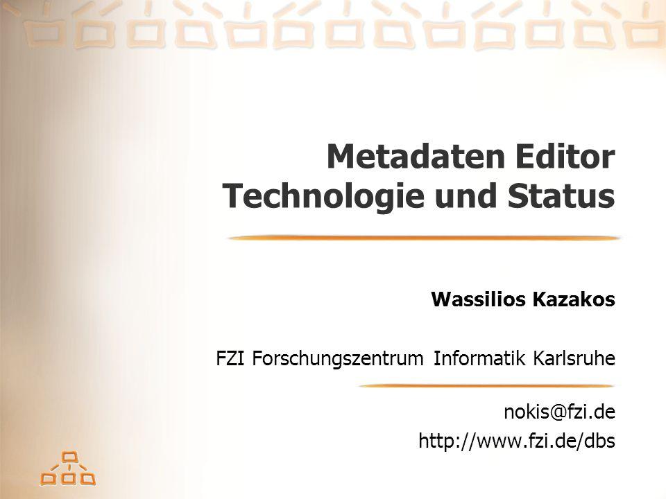 Metadaten Editor Technologie und Status Wassilios Kazakos FZI Forschungszentrum Informatik Karlsruhe nokis@fzi.de http://www.fzi.de/dbs