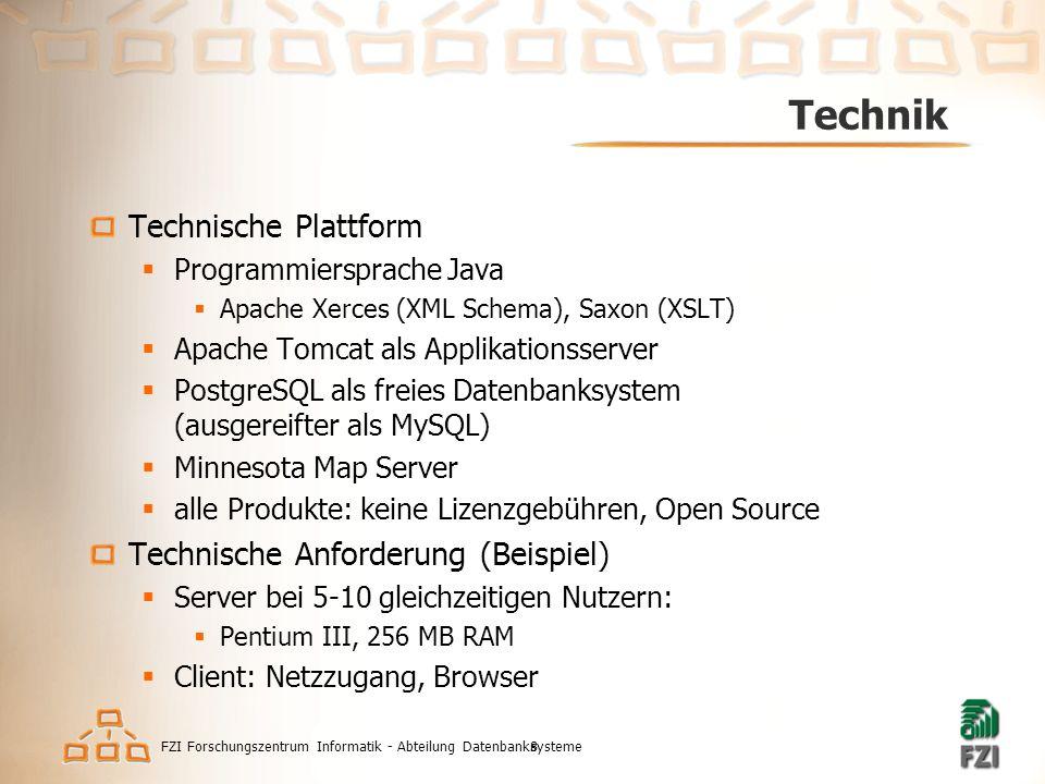 FZI Forschungszentrum Informatik - Abteilung Datenbanksysteme8 Technik Technische Plattform  Programmiersprache Java  Apache Xerces (XML Schema), Saxon (XSLT)  Apache Tomcat als Applikationsserver  PostgreSQL als freies Datenbanksystem (ausgereifter als MySQL)  Minnesota Map Server  alle Produkte: keine Lizenzgebühren, Open Source Technische Anforderung (Beispiel)  Server bei 5-10 gleichzeitigen Nutzern:  Pentium III, 256 MB RAM  Client: Netzzugang, Browser