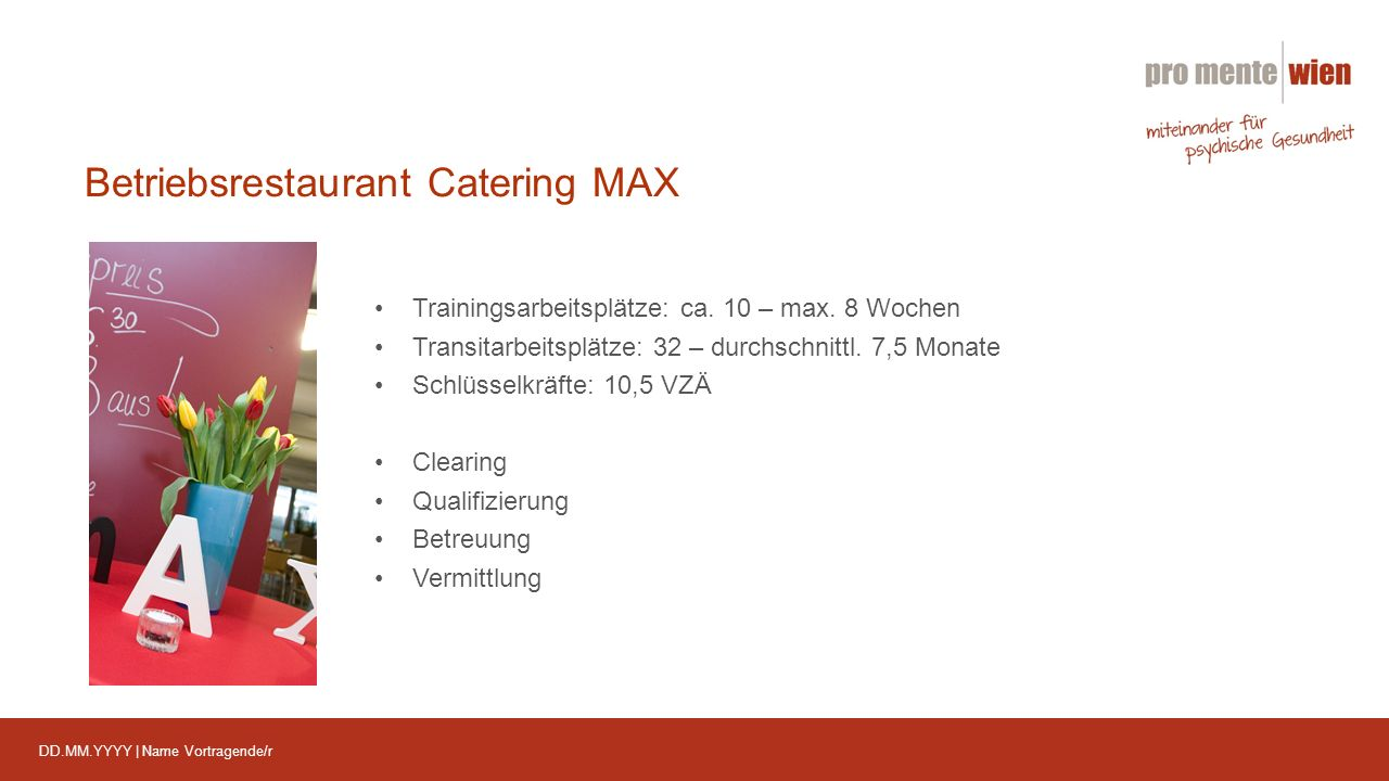 DD.MM.YYYY | Name Vortragende/r Betriebsrestaurant Catering MAX Trainingsarbeitsplätze: ca. 10 – max. 8 Wochen Transitarbeitsplätze: 32 – durchschnitt